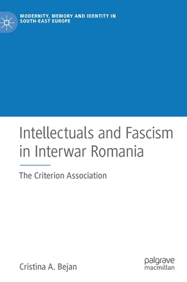 Intellectuals and Fascism in Interwar Romania: The Criterion Association (Modernity, Memory and Identity in South-East Europe)