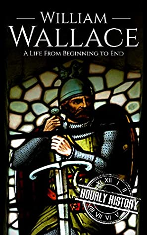 William Wallace: A Life from Beginning to End (Scottish History Book 1)
