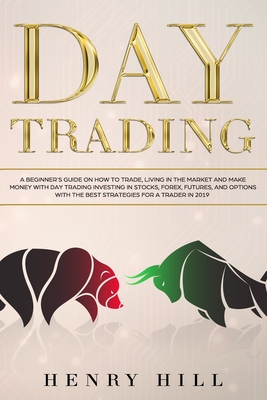 Day Trading: A Beginner's Guide on How to Trade, Living in the Market and Make Money with Day Trading Investing in Stocks, Forex, and Options with the Best Futures and Strategies for a Trader in 2019 Henry Hill