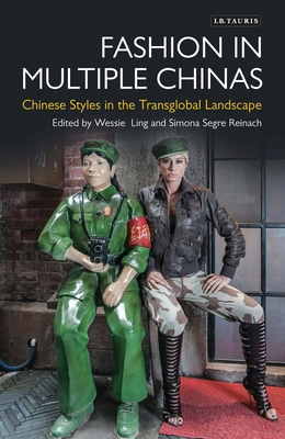 Fashion in Multiple Chinas: Chinese Styles in the Transglobal Landscape Wessie Ling, Elizabeth Wilson, Simona Segre-Reinach, Reina Lewis