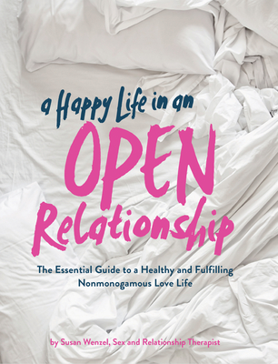 A Happy Life in an Open Relationship: The Essential Guide to a Healthy and Fulfilling Nonmonogamous