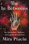 The In-Betweens: The Spiritualists, Mediums, and Legends of Camp Etna