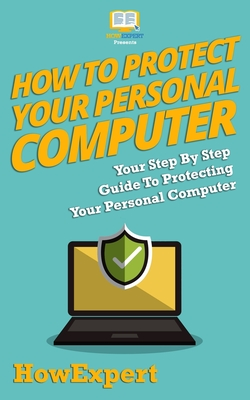 How To Protect Your Personal Computer: Your Step-By-Step Guide To Protecting Your Personal Computer