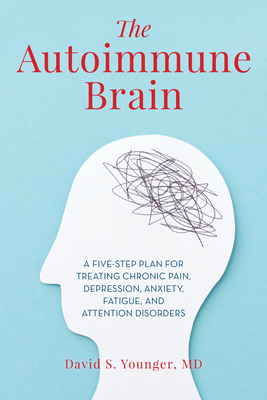 The Autoimmune Brain: A Five-Step Plan for Treating Chronic Pain, Depression, Anxiety, Fatigue and Attention Disorders