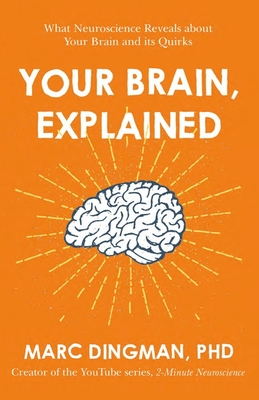 Your Brain, Explained What Neuroscience Reveals About Your Brain and its Quirks by Marc Dignman, PhD