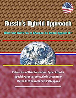 Russia's Hybrid Approach: What Can NATO Do to Sharpen its Sword Against It? Putin's Use of Misinformation, Cyber Attacks, Special Purpose Forces, Little Green Men - Methods to Counter Putin's Weapons