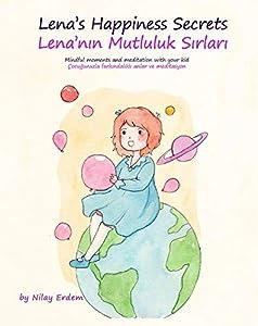 Lena's Happiness Secrets / Lena'nın Mutluluk Sırları (Bilingual Children's book- English Turkish Edition): Mindful moments and meditation with your kid: Çocuğunuzla farkındalıklı anlar ve meditasyon