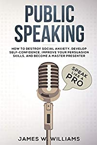 Public Speaking: Speak Like a Pro – How to Destroy Social Anxiety, Develop Self-Confidence, Improve Your Persuasion Skills, and Become a Master Presenter (Practical Emotional Intelligence Book 5)