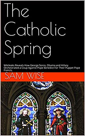 The Catholic Spring: Wikileaks Reveals How George Soros, Obama and Hillary Orchestrated a Coup Against Pope Benedict For Their Puppet Pope Francis.