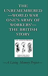 The Unremembered––World War One's Army of Workers––: The British Story —A Living Memory Project
