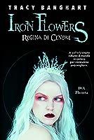 Iron Flowers. Regina di cenere