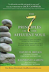 The 7 Principles of the Affluent Soul: Exploring Consciousness, Science & Philosophy To Discover Inner Affluence Beyond What Money Can Buy