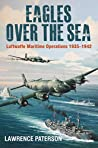 Eagles over the Sea 1935-1942: A History of Luftwaffe Maritime Operations