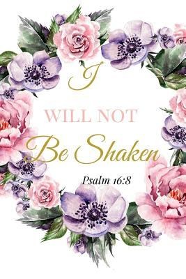I Will Not Be Shaken. Psalm 16: 8: A Pink Gold Blank Floral Christian Journal, Notebook, Organizer And Diary With Loving Uplifting And Encouraging Bible Verse Scripture Quotes Cover For Hope, Prayer Journaling to Write in For Men Women Teens Kids
