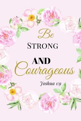 Be Strong and Courageous. Joshua 1: 9: A Pink Gold Blank Floral Christian Journal, Notebook, Organizer And Diary With Loving Uplifting And Encouraging Bible Verse Scripture Cover Quotes For Hope, Prayer Journaling to Write in For Men Women Teens Kids