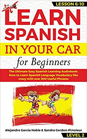 LEARN SPANISH IN YOUR CAR for beginners: The Ultimate Easy Spanish Learning Audiobook: How to Learn Spanish Language Vocabulary like crazy with over 500 Useful Phrases. Lesson 6-10 level 2