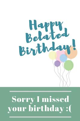 Sorry I Missed Your Birthday Happy Belated Birthday Wishes Gift Blank Lined Journal By Gary E Smith Publishing