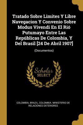 Tratado Sobre Limites Y Libre Navegacion Y Convenio Sobre Modus Vivendi En El Ri� Putumayo Entre Las Rep�blicas De Colombia, Y Del Brasil [24 De Abril 1907]: (Documentos)