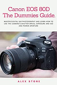 Canon EOS 80D The Dummies Guide.: Master Digital SLR Photography and Learn How to use The Camera's Shutter Speed, Exposure and ISO and Power Aperture