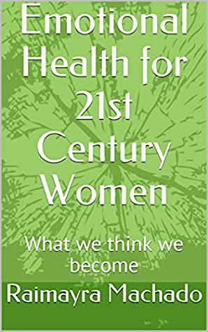 Emotional Health for 21st Century Women: What we think we become (Empowered Women Book 1)