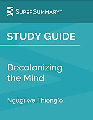 Study Guide: Decolonizing the Mind by Ngũgĩ wa Thiong'o (SuperSummary)