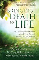Bringing Death to Life: An Uplifting Exploration of Living, Dying, the Soul Journey and the Afterlife