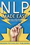 NLP: Neuro-Linguistic Programming Made Easy (A Proven System to Build Mental Resources, Obliterate Limiting Beliefs, and Re-imagine Your Potential Book 1)