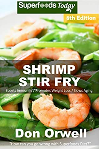 Shrimp Stir Fry: Over 85 Quick and Easy Gluten Free Low Cholesterol Whole Foods Recipes full of Antioxidants & Phytochemicals