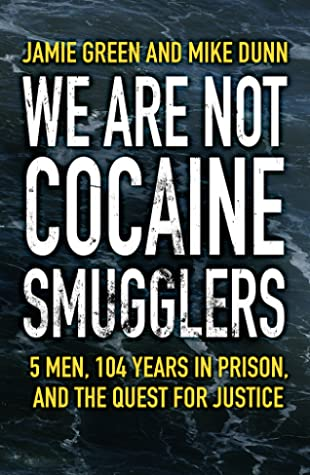 We Are Not Cocaine Smugglers: 5 Men, 104 Years in Prison, and the Quest for Justice