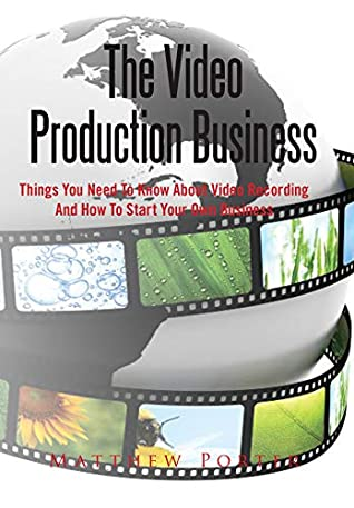 The Video Production Business: Things you need to know about video recording and how to start your own business