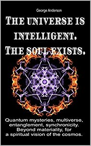 The universe is intelligent. The soul exists.: Quantum mysteries, multiverse, entanglement, synchronicity. Beyond materiality, for a spiritual vision of the cosmos.