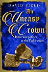An Uneasy Crown: Power and politics at the Tudor court (The Tudor Saga Series Book 4)