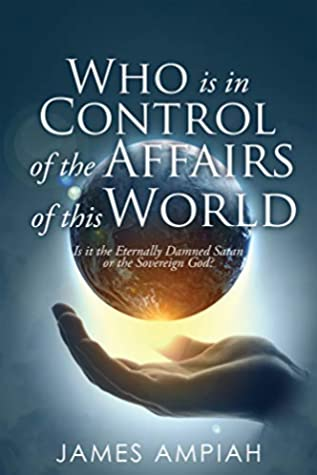 Who is in Control of the Affairs of this World: Is it the Eternally Damned Satan or the Sovereign God?