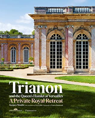 Trianon and the Queen's Hamlet at Versailles: Jacques Moulin with contributions by Yves Carlier; Photography by Francis Hammond