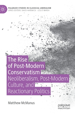 The Rise of Post-Modern Conservatism: Neoliberalism, Post-Modern Culture, and Reactionary Politics