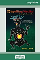 Dispelling Wetiko: Breaking the Curse of Evil (16pt Large Print Edition)