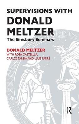 Supervisions with Donald Meltzer: The Simsbury Seminars Rosa Castella, Lluis Farre, Donald Meltzer, Carlos Tabbia