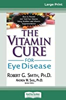 The Vitamin Cure for Eye Disease: How to Prevent and Treat Eye Disease Using Nutrition and Vitamin Supplementation (16pt Large Print Edition)