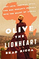 Olive the Lionheart: Lost Love, Imperial Spies, and One Woman's Journey to the Heart of Africa
