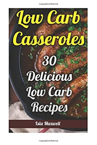 Low Carb Casseroles: 30 Delicious Low Carb Recipes