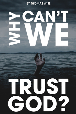 Why Can't We Trust God? by Thomas P. Wise