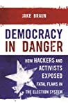 Democracy in Danger: How Hackers and Activists Exposed Fatal Flaws in the Election System