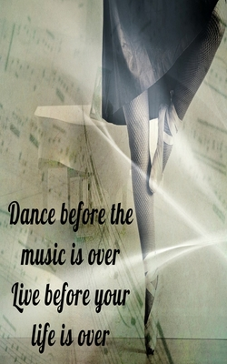 Dance before the music is over Live before your life is over: Inspiring Motivational Dancer on pointe with sheet music writing journal, 5X8 120 Pages