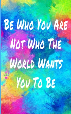 Be Who You Are Not Who The World Wants You To Be Inspiring Motivational Quote Colorful Writing Journal 5x8 120 Pages By Motivate Quotes Press