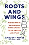 Roots and Wings: Ten Lessons of Motherhood that Helped Me Create and Run a Company