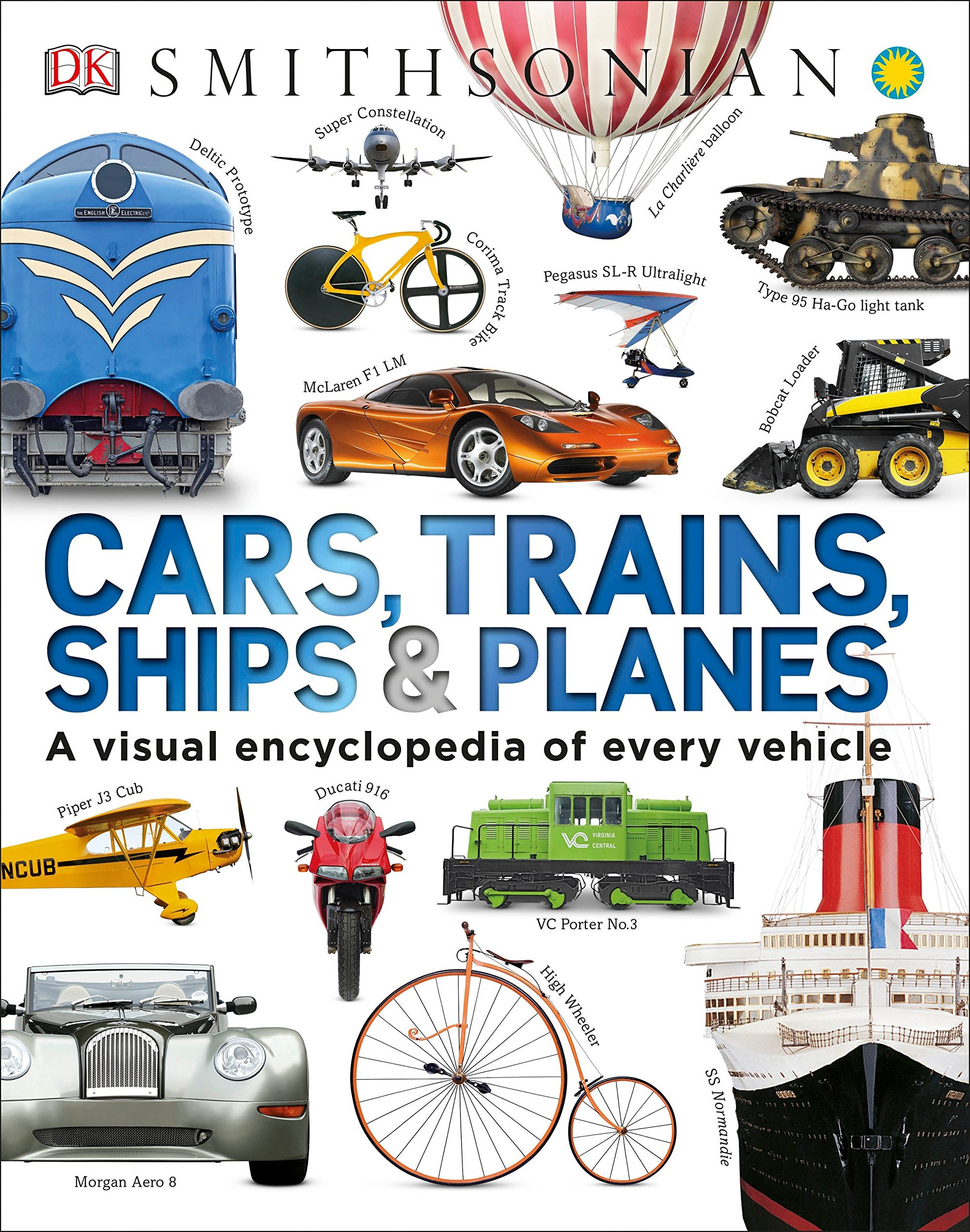 Cars, Trains, Ships, and Planes A Visual Encyclopedia of Every Vehicle