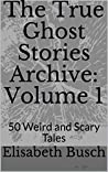 The True Ghost Stories Archive: Volume 1: 50 Weird and Scary Tales