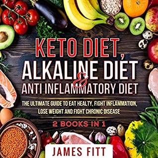 Keto Diet, Alkaline Diet and Anti Inflammatory Diet: The Ultimate Guide to eat healty, fight inflammation,lose weight and fight chronic disease