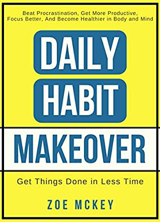 Daily Habit Makeover: Beat Procrastination, Get More Productive, Focus Better, and Become Healthier in Body and Mind (Daily Habit Series Book 1)