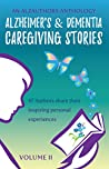 Alzheimer's and Dementia Caregiving Stories: 47 Authors Share their Inspiring Personal Experiences (An AlzAuthors Anthology Book 2)
